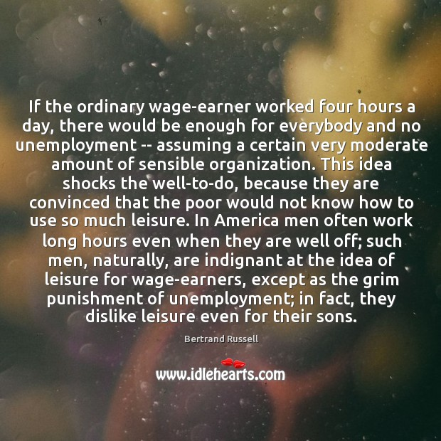 If the ordinary wage-earner worked four hours a day, there would be Image