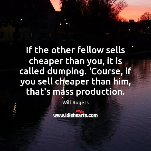 If the other fellow sells cheaper than you, it is called dumping. Image