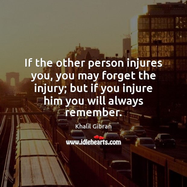 Image, If the other person injures you, you may forget the injury; but