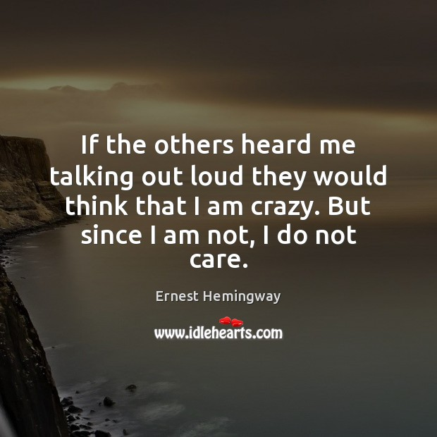 If the others heard me talking out loud they would think that Ernest Hemingway Picture Quote