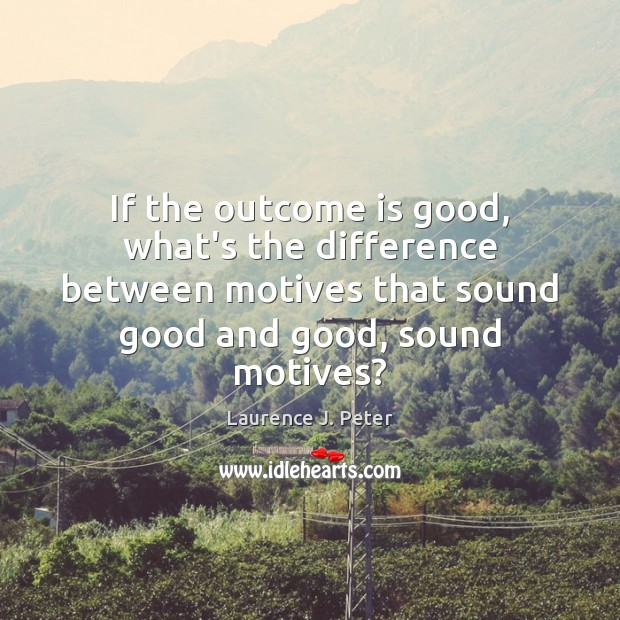 If the outcome is good, what's the difference between motives that sound Laurence J. Peter Picture Quote