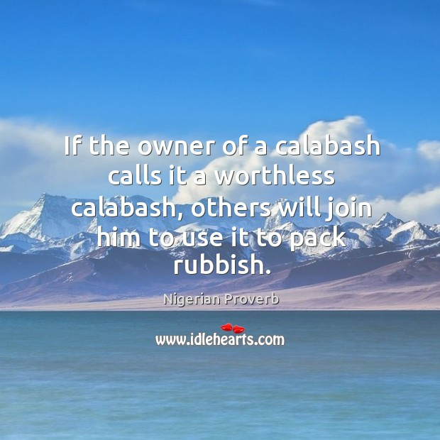 If the owner of a calabash calls it a worthless calabash, others will join him to use it to pack rubbish. Nigerian Proverbs Image