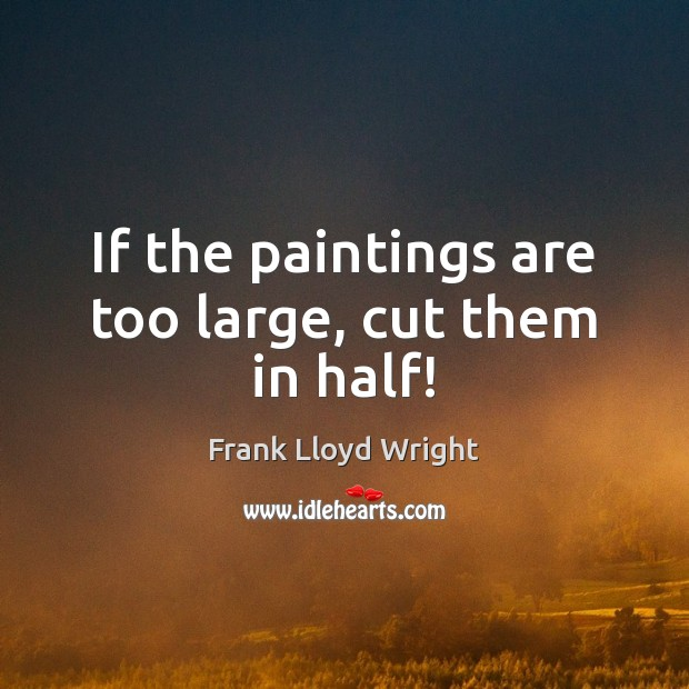 If the paintings are too large, cut them in half! Frank Lloyd Wright Picture Quote