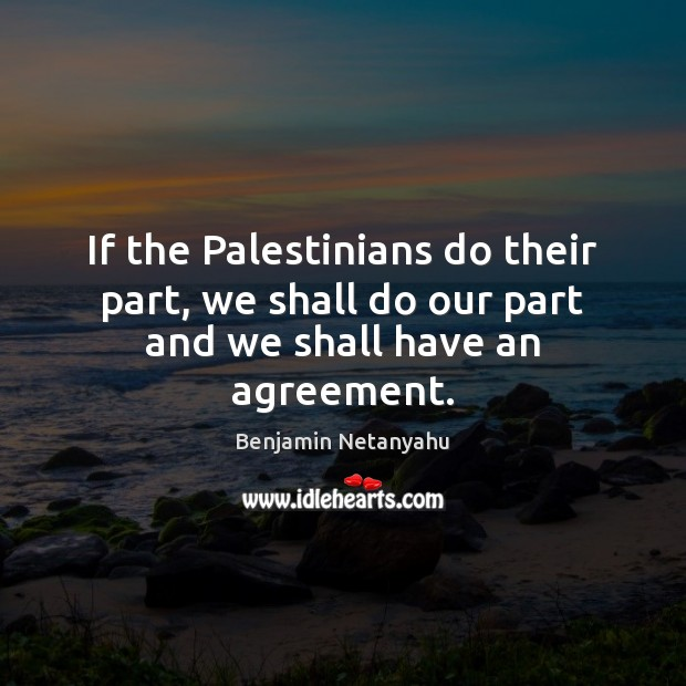 If the Palestinians do their part, we shall do our part and we shall have an agreement. Benjamin Netanyahu Picture Quote