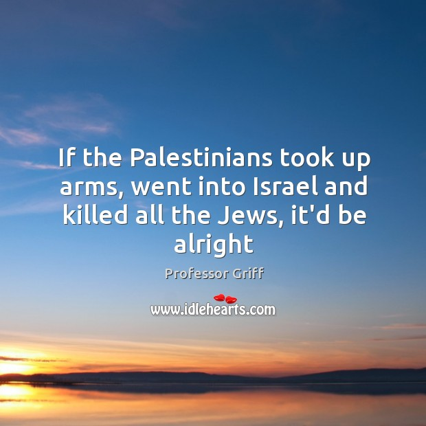 If the Palestinians took up arms, went into Israel and killed all Image