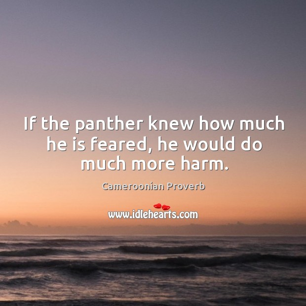 If the panther knew how much he is feared, he would do much more harm. Cameroonian Proverbs Image
