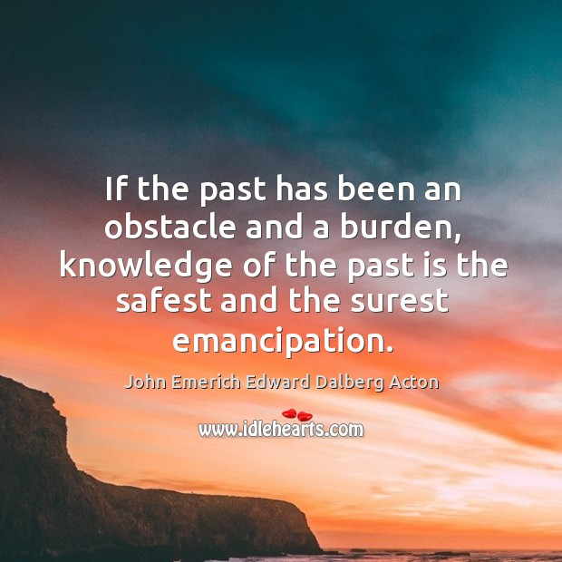 Image, If the past has been an obstacle and a burden, knowledge of the past is the safest and