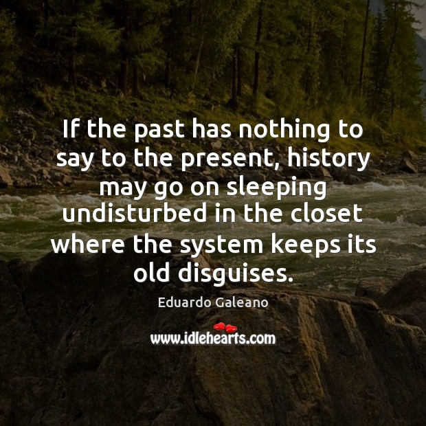 If the past has nothing to say to the present, history may Eduardo Galeano Picture Quote