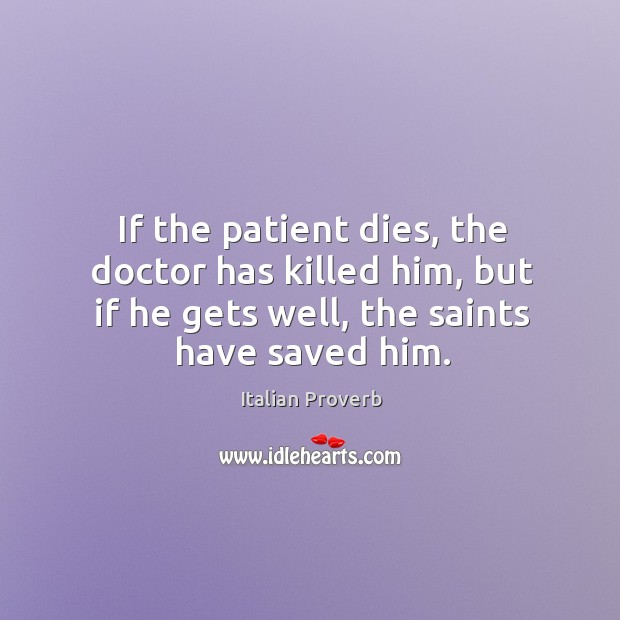 If the patient dies, the doctor has killed him, but if he gets well, the saints have saved him. Italian Proverbs Image