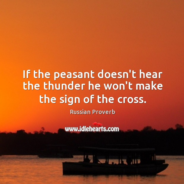 If the peasant doesn't hear the thunder he won't make the sign of the cross. Russian Proverbs Image