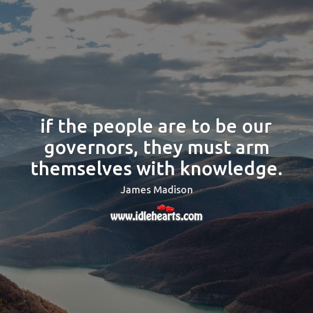 If the people are to be our governors, they must arm themselves with knowledge. Image