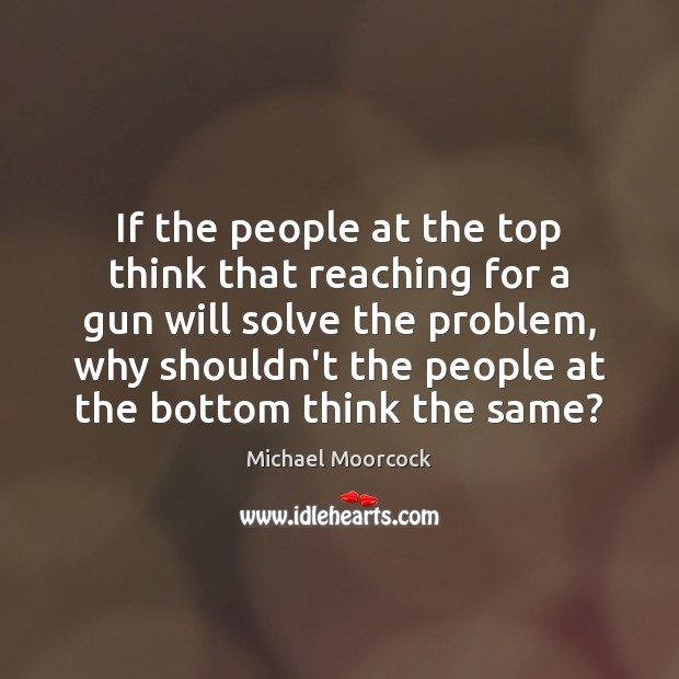 If the people at the top think that reaching for a gun Michael Moorcock Picture Quote