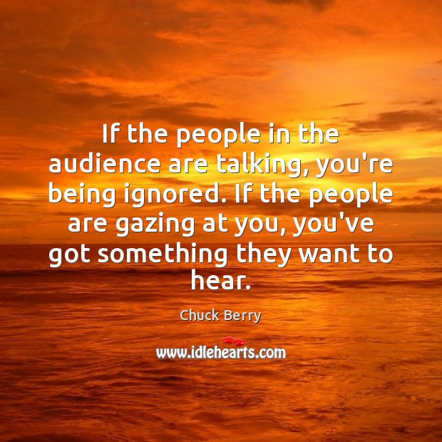 Image, If the people in the audience are talking, you're being ignored. If