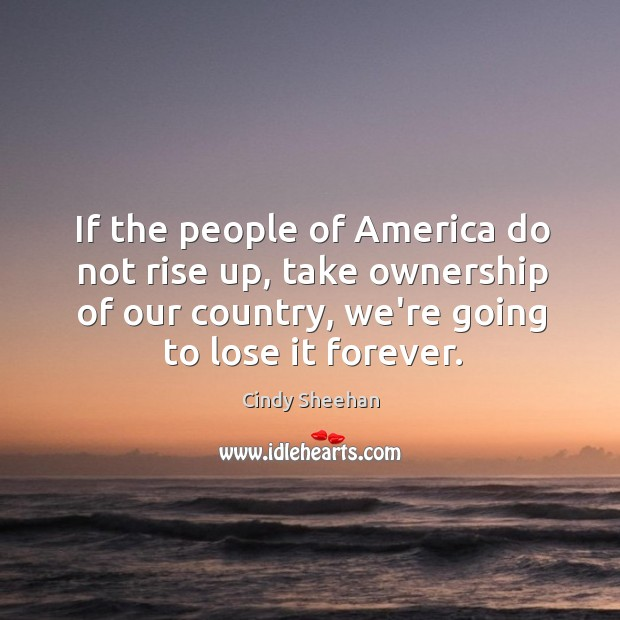 If the people of America do not rise up, take ownership of Cindy Sheehan Picture Quote