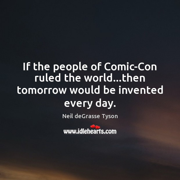 If the people of Comic-Con ruled the world…then tomorrow would be invented every day. Image