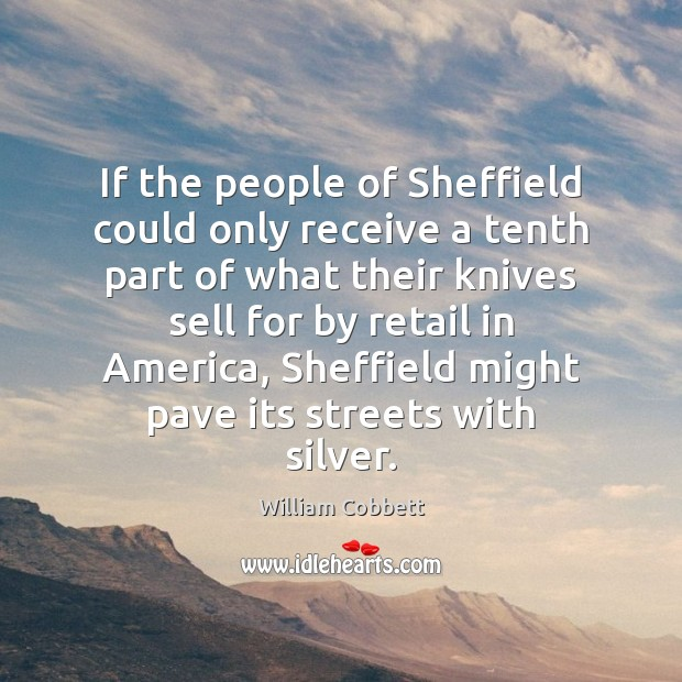 If the people of Sheffield could only receive a tenth part of William Cobbett Picture Quote