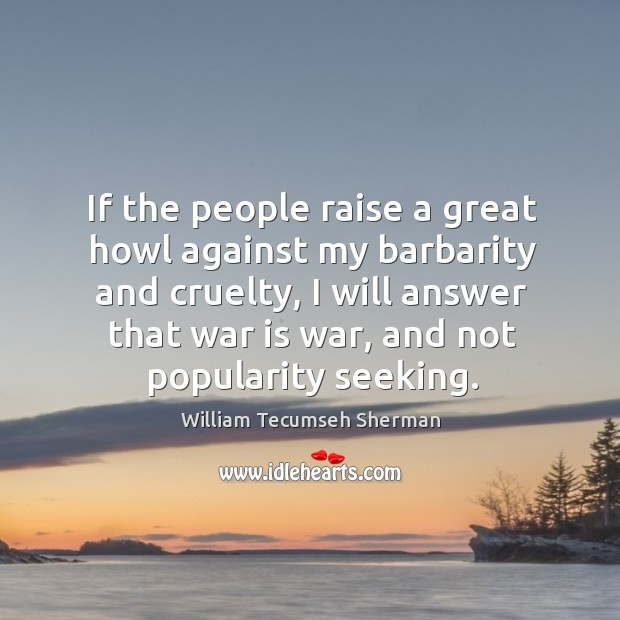 If the people raise a great howl against my barbarity and cruelty Image