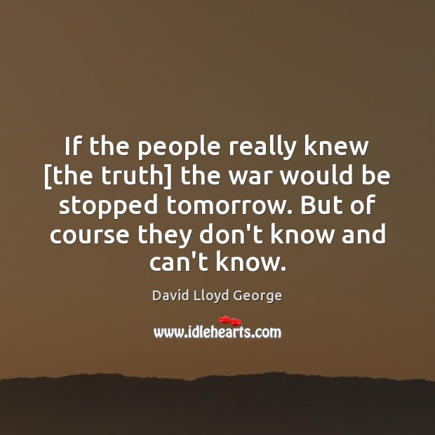 If the people really knew [the truth] the war would be stopped David Lloyd George Picture Quote
