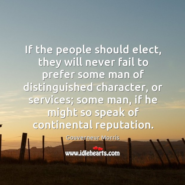 If the people should elect, they will never fail to prefer some man of distinguished character, or services Image