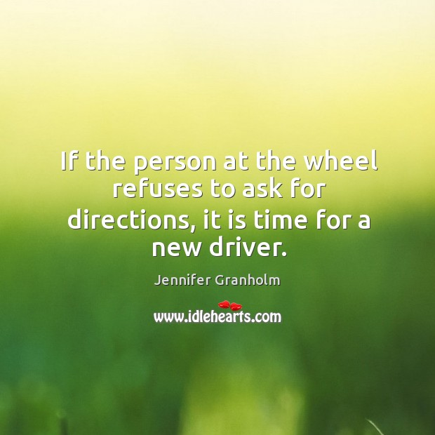 If the person at the wheel refuses to ask for directions, it is time for a new driver. Image