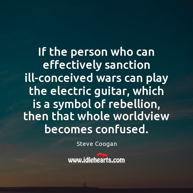 If the person who can effectively sanction ill-conceived wars can play the Steve Coogan Picture Quote