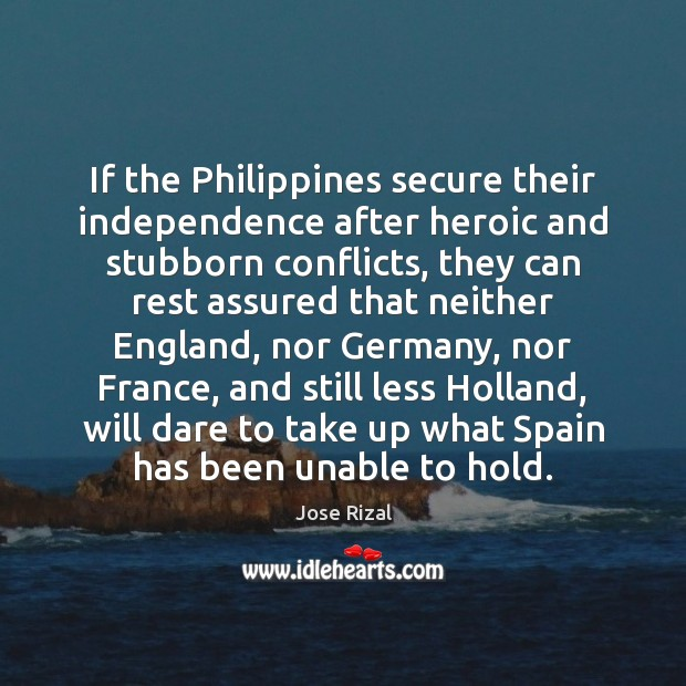 If the Philippines secure their independence after heroic and stubborn conflicts, they Jose Rizal Picture Quote