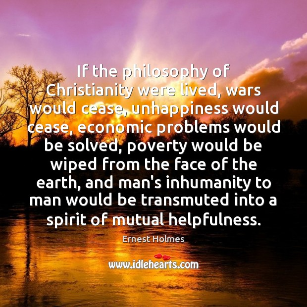 If the philosophy of Christianity were lived, wars would cease, unhappiness would Ernest Holmes Picture Quote