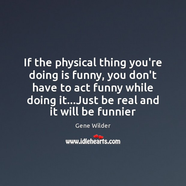 If the physical thing you're doing is funny, you don't have to Image