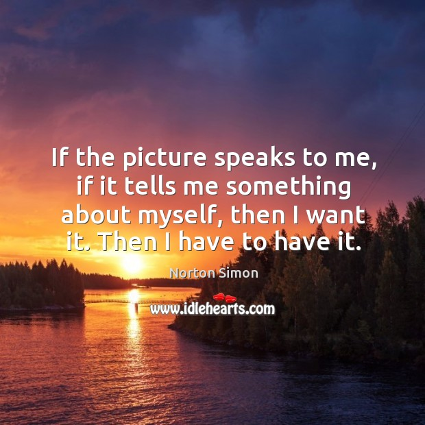 If the picture speaks to me, if it tells me something about myself, then I want it. Then I have to have it. Image