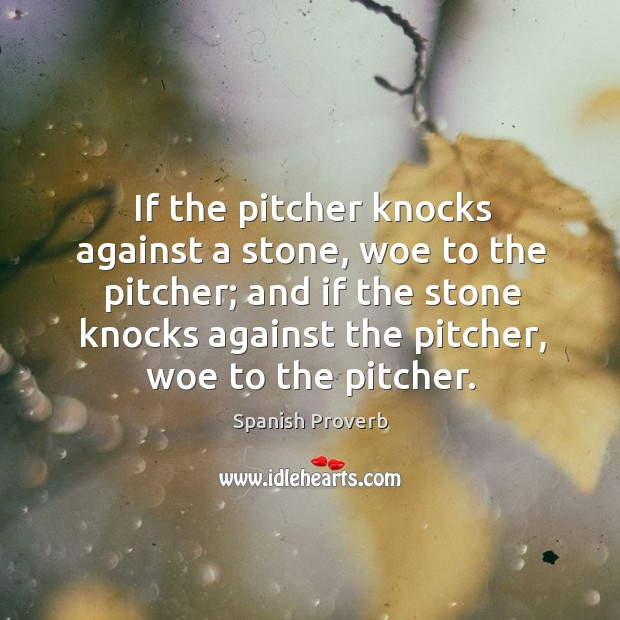 If the pitcher knocks against a stone, woe to the pitcher Spanish Proverbs Image