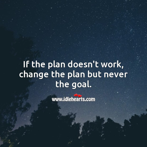 If the plan doesn't work, change the plan but never the goal. Plan Quotes Image