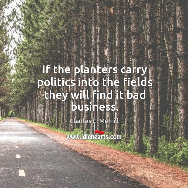 If the planters carry politics into the fields they will find it bad business. Image