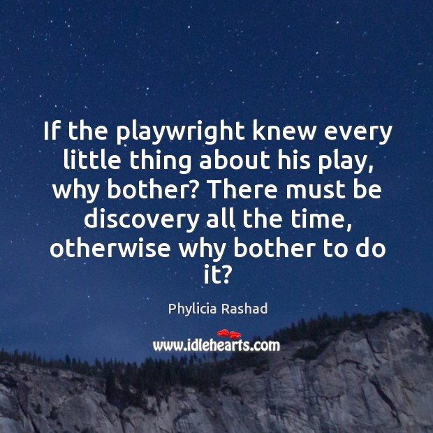 If the playwright knew every little thing about his play, why bother? Image