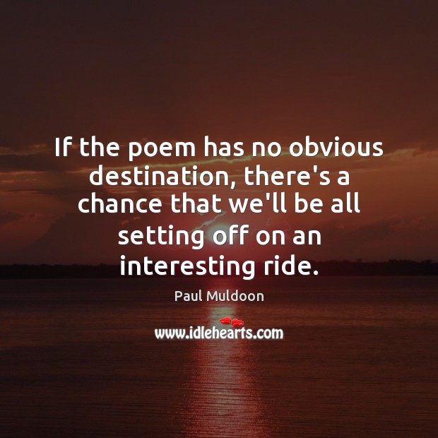 If the poem has no obvious destination, there's a chance that we'll Image