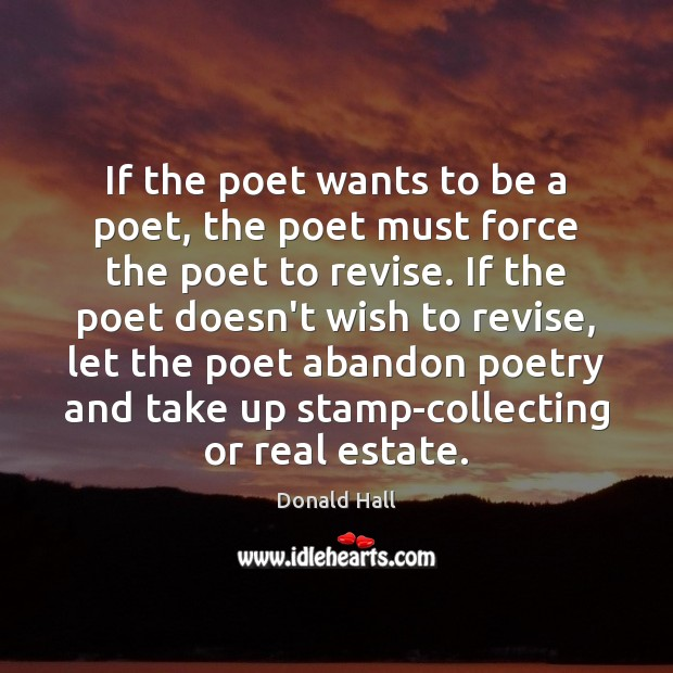 If the poet wants to be a poet, the poet must force Real Estate Quotes Image