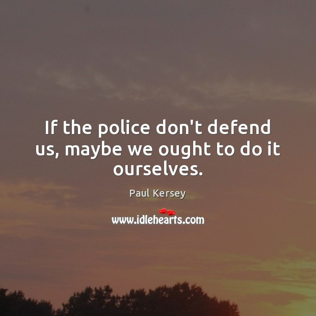 If the police don't defend us, maybe we ought to do it ourselves. Image