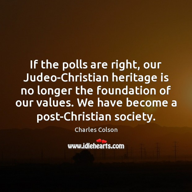 If the polls are right, our Judeo-Christian heritage is no longer the Charles Colson Picture Quote