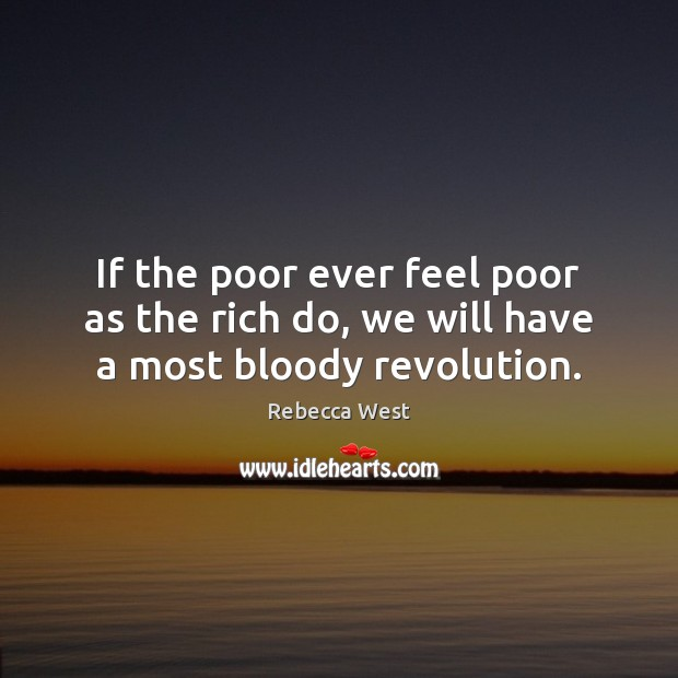 If the poor ever feel poor as the rich do, we will have a most bloody revolution. Rebecca West Picture Quote