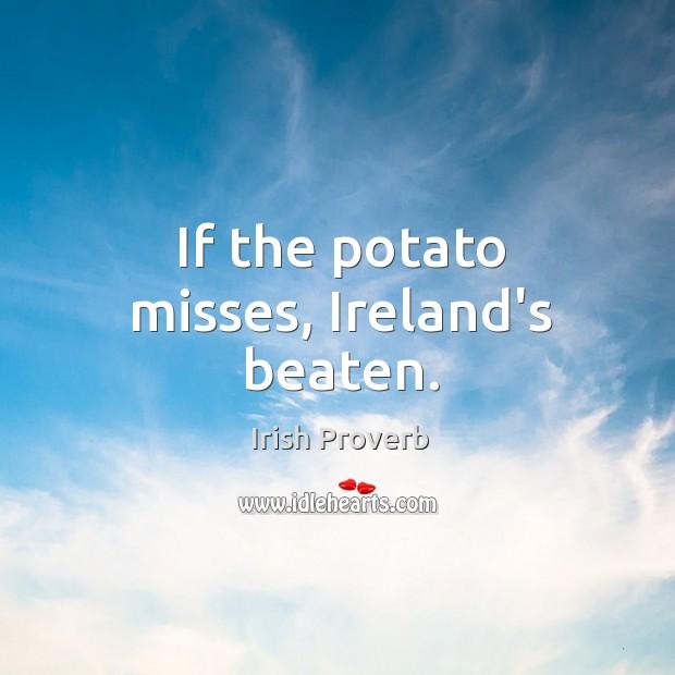 If the potato misses, ireland's beaten. Irish Proverbs Image