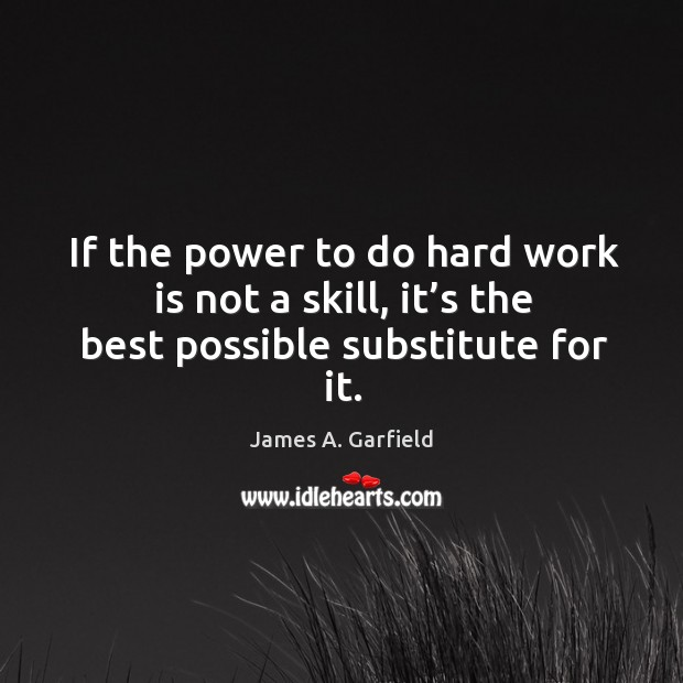 Image, If the power to do hard work is not a skill, it's the best possible substitute for it.