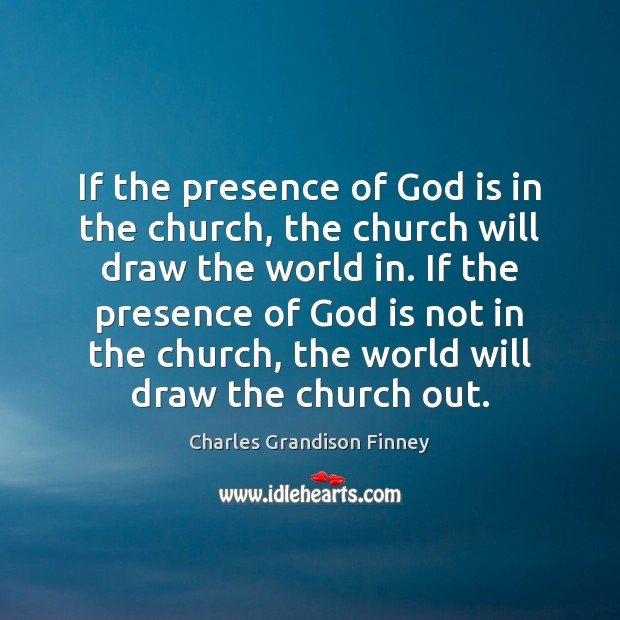 If the presence of God is in the church, the church will Charles Grandison Finney Picture Quote