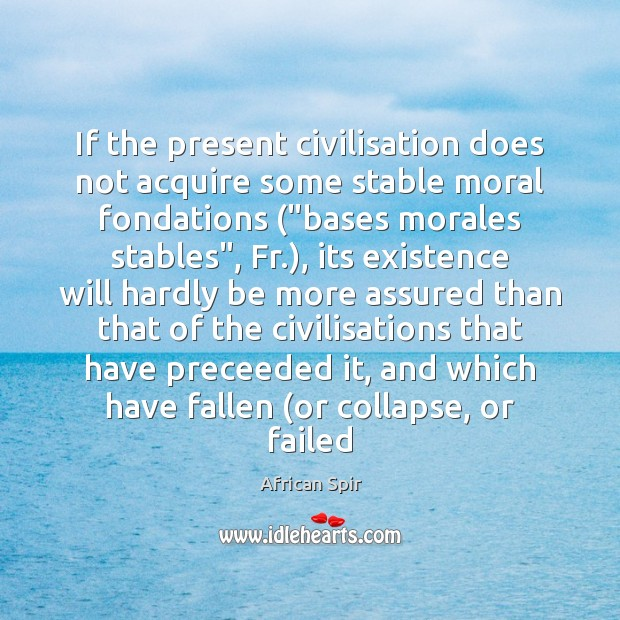 "If the present civilisation does not acquire some stable moral fondations (""bases African Spir Picture Quote"