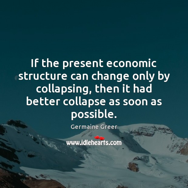 If the present economic structure can change only by collapsing, then it Image