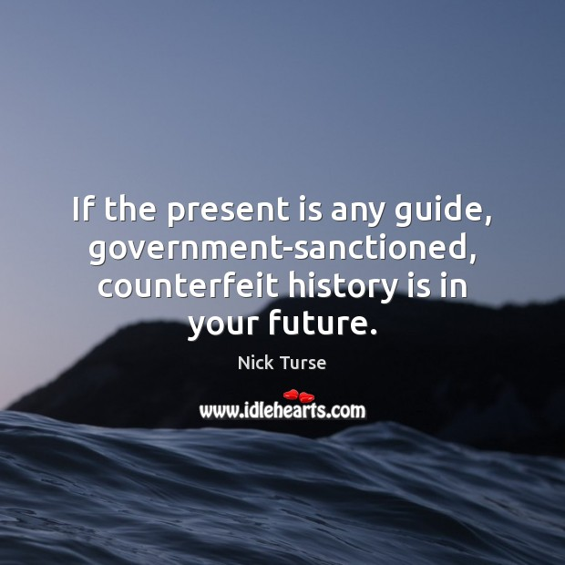 If the present is any guide, government-sanctioned, counterfeit history is in your future. History Quotes Image
