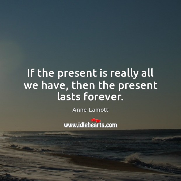 If the present is really all we have, then the present lasts forever. Image