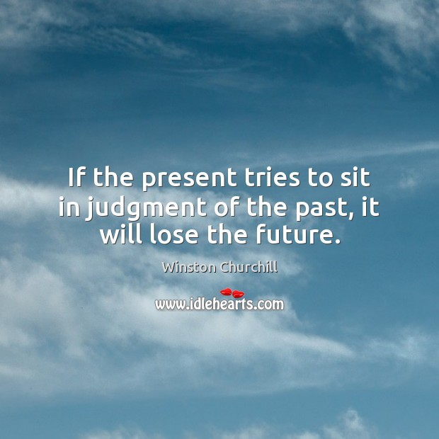 Image, If the present tries to sit in judgment of the past, it will lose the future.