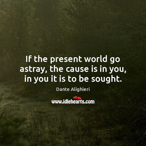 If the present world go astray, the cause is in you, in you it is to be sought. Dante Alighieri Picture Quote