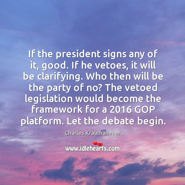 If the president signs any of it, good. If he vetoes, it Image
