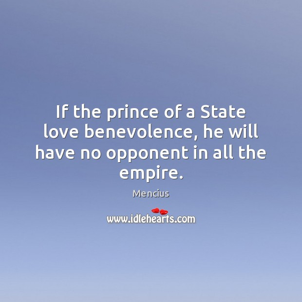 If the prince of a State love benevolence, he will have no opponent in all the empire. Mencius Picture Quote