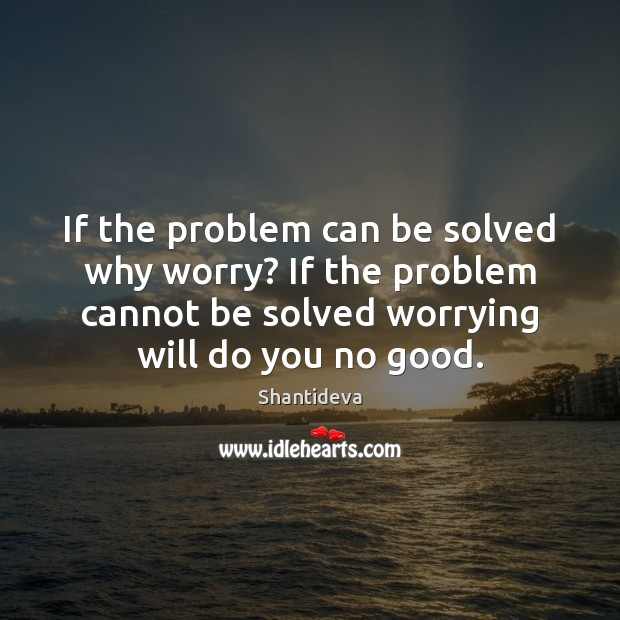 If the problem can be solved why worry? If the problem cannot Image